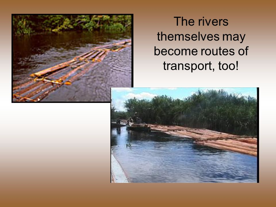 The rivers themselves may become routes of transport, too!