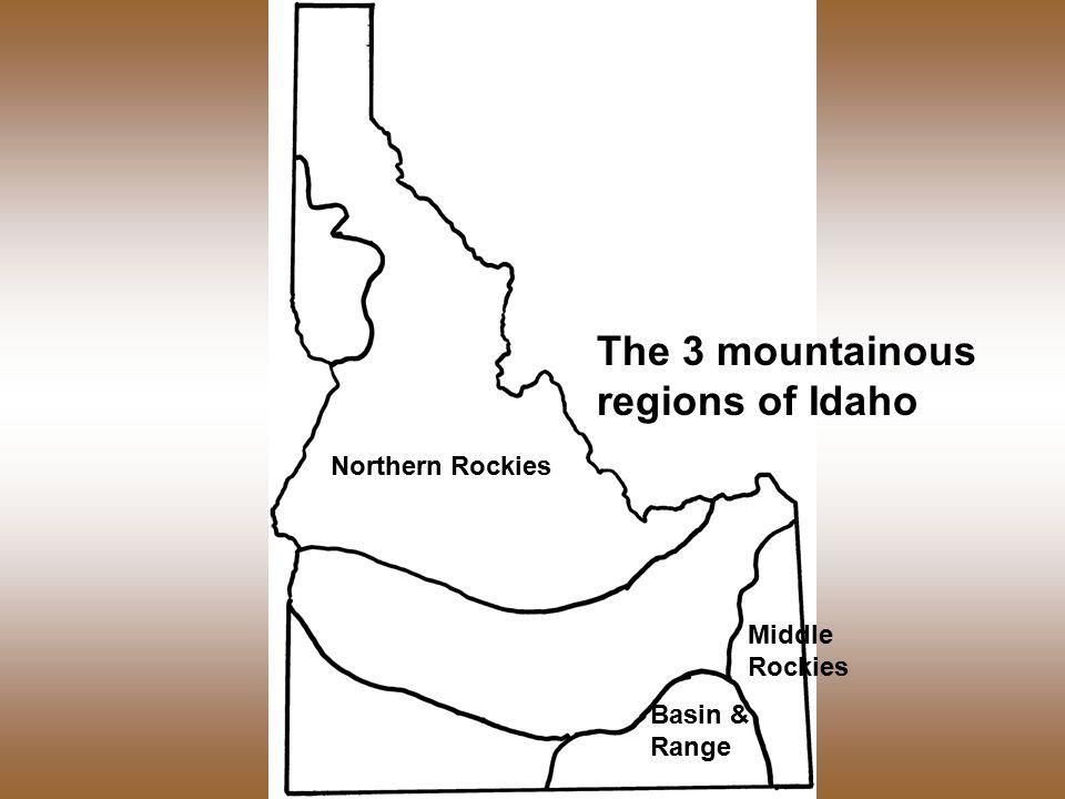 Northern Rockies Basin & Range Middle Rockies The 3 mountainous regions of Idaho