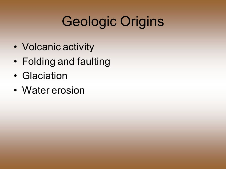 Geologic Origins Volcanic activity Folding and faulting Glaciation Water erosion