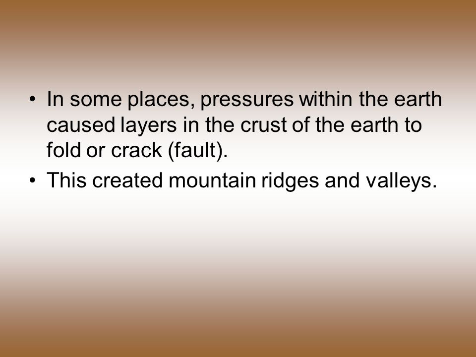 In some places, pressures within the earth caused layers in the crust of the earth to fold or crack (fault).