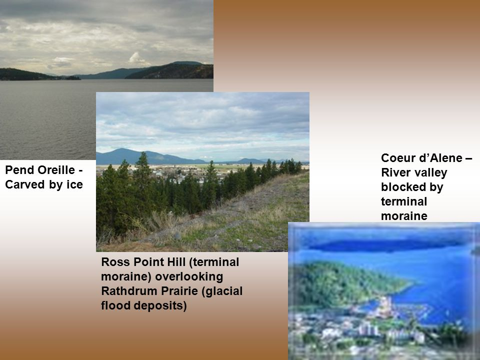 Pend Oreille - Carved by ice Coeur d'Alene – River valley blocked by terminal moraine Ross Point Hill (terminal moraine) overlooking Rathdrum Prairie (glacial flood deposits)