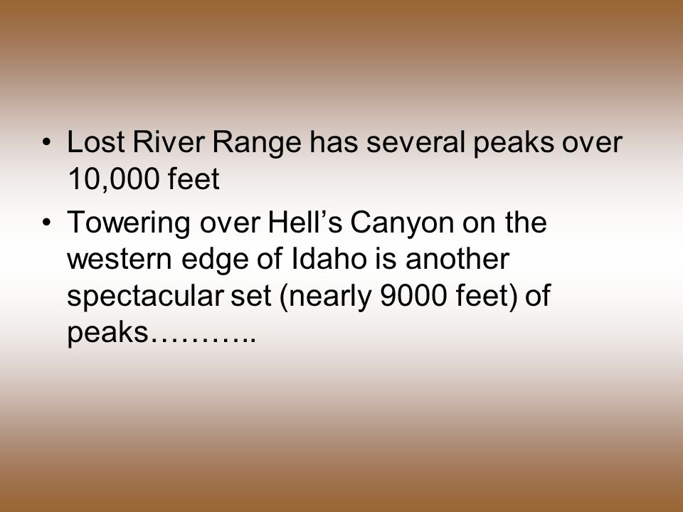 Lost River Range has several peaks over 10,000 feet Towering over Hell's Canyon on the western edge of Idaho is another spectacular set (nearly 9000 feet) of peaks………..