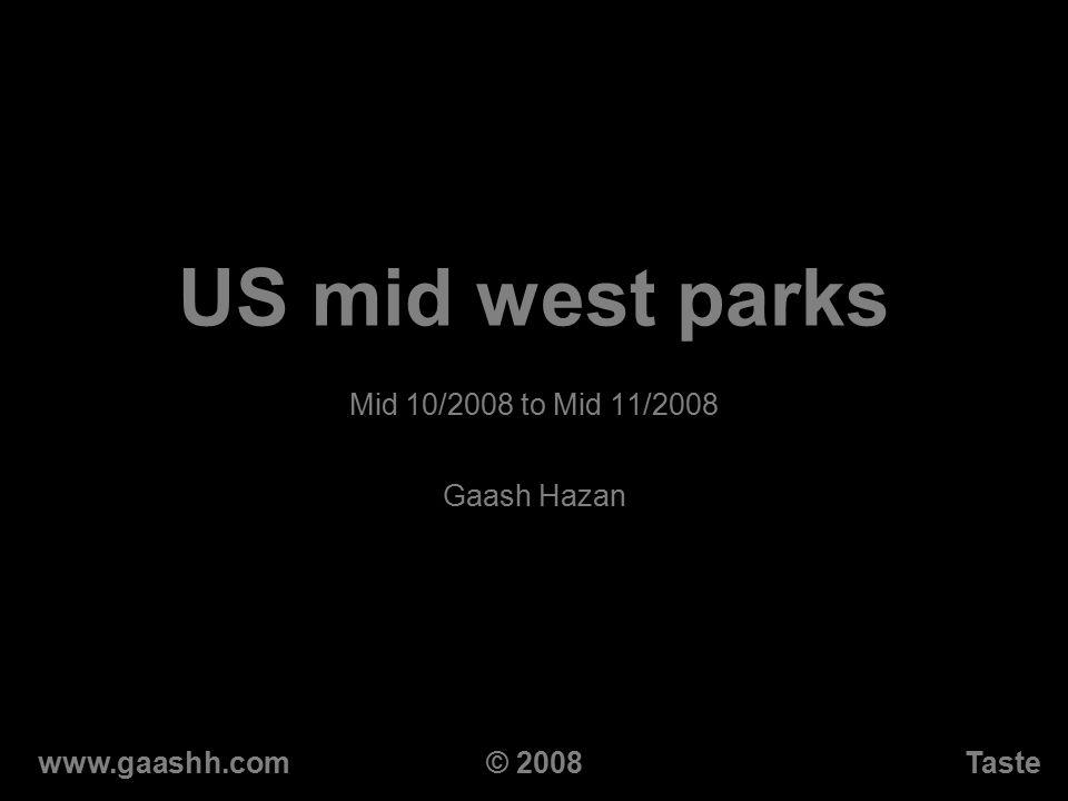 US mid west parks Mid 10/2008 to Mid 11/2008 Gaash Hazan www.gaashh.comTaste© 2008