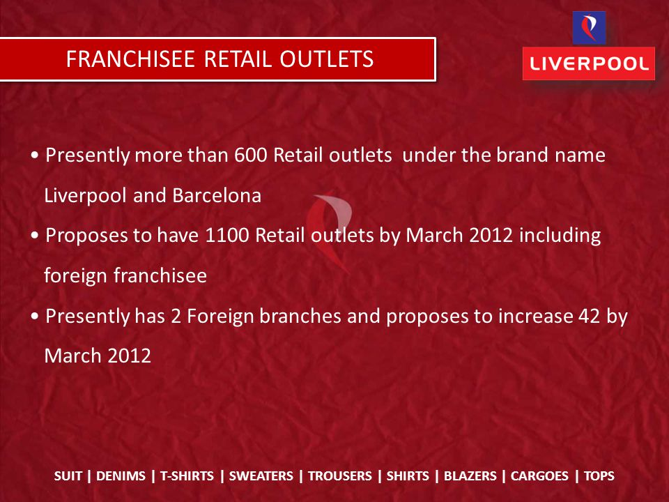 Presently more than 600 Retail outlets under the brand name Liverpool and Barcelona Proposes to have 1100 Retail outlets by March 2012 including foreign franchisee Presently has 2 Foreign branches and proposes to increase 42 by March 2012 SUIT | DENIMS | T-SHIRTS | SWEATERS | TROUSERS | SHIRTS | BLAZERS | CARGOES | TOPS FRANCHISEE RETAIL OUTLETS