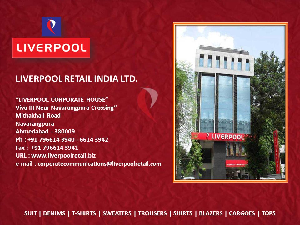 LIVERPOOL CORPORATE HOUSE Viva III Near Navarangpura Crossing Mithakhali Road Navarangpura Ahmedabad - 380009 Ph : +91 796614 3940 - 6614 3942 Fax : +91 796614 3941 URL : www.liverpoolretail.biz e-mail : corporatecommunications@liverpoolretail.com LIVERPOOL RETAIL INDIA LTD.