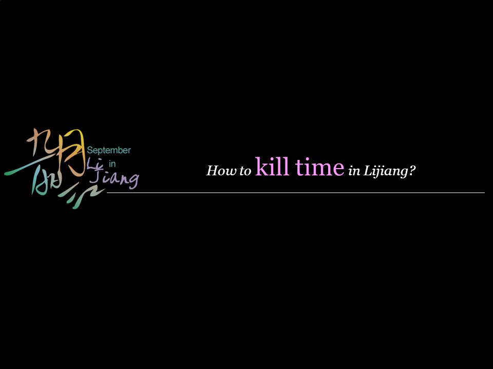 - Designed by Panny & Internal Use Only- Modified on Sep 9, 2008 How to kill time in Lijiang