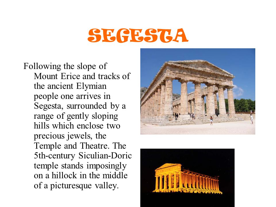 SEGESTA Following the slope of Mount Erice and tracks of the ancient Elymian people one arrives in Segesta, surrounded by a range of gently sloping hills which enclose two precious jewels, the Temple and Theatre.