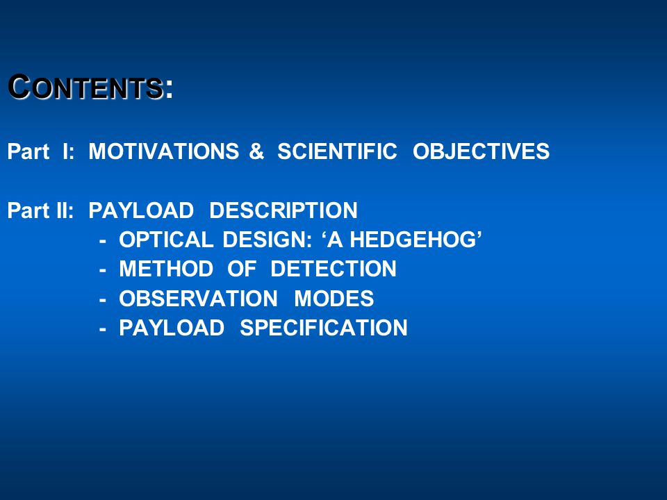 C ONTENTS C ONTENTS : Part I: MOTIVATIONS & SCIENTIFIC OBJECTIVES Part II: PAYLOAD DESCRIPTION - OPTICAL DESIGN: 'A HEDGEHOG' - METHOD OF DETECTION - OBSERVATION MODES - PAYLOAD SPECIFICATION 4