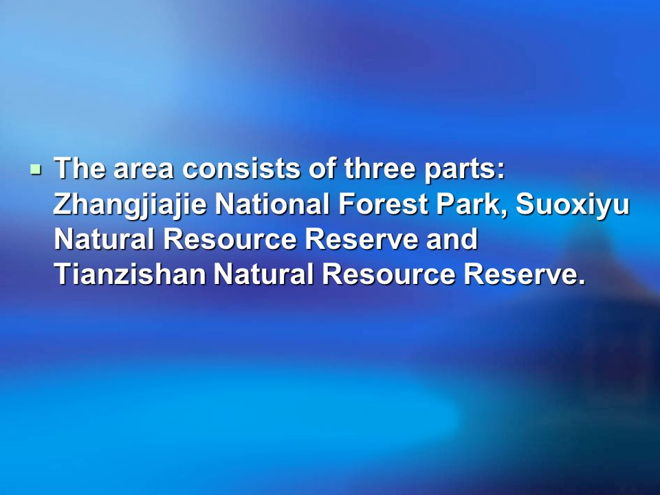  The area consists of three parts: Zhangjiajie National Forest Park, Suoxiyu Natural Resource Reserve and Tianzishan Natural Resource Reserve.