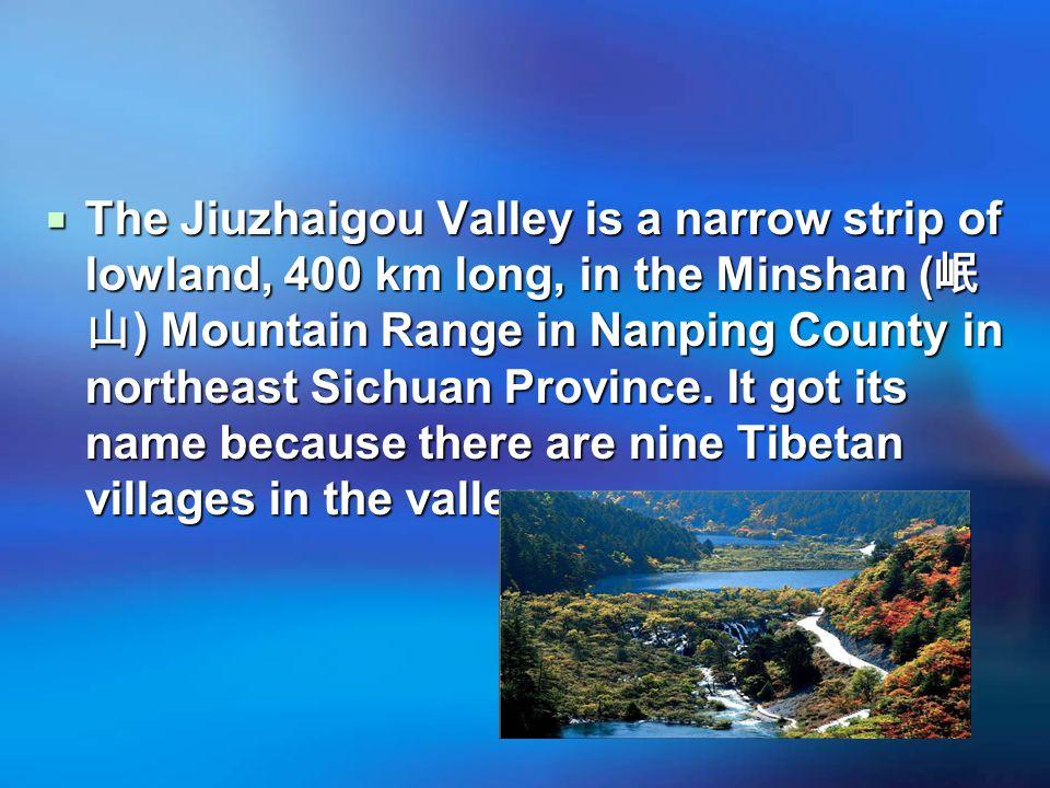  The Jiuzhaigou Valley is a narrow strip of lowland, 400 km long, in the Minshan ( 岷 山 ) Mountain Range in Nanping County in northeast Sichuan Province.