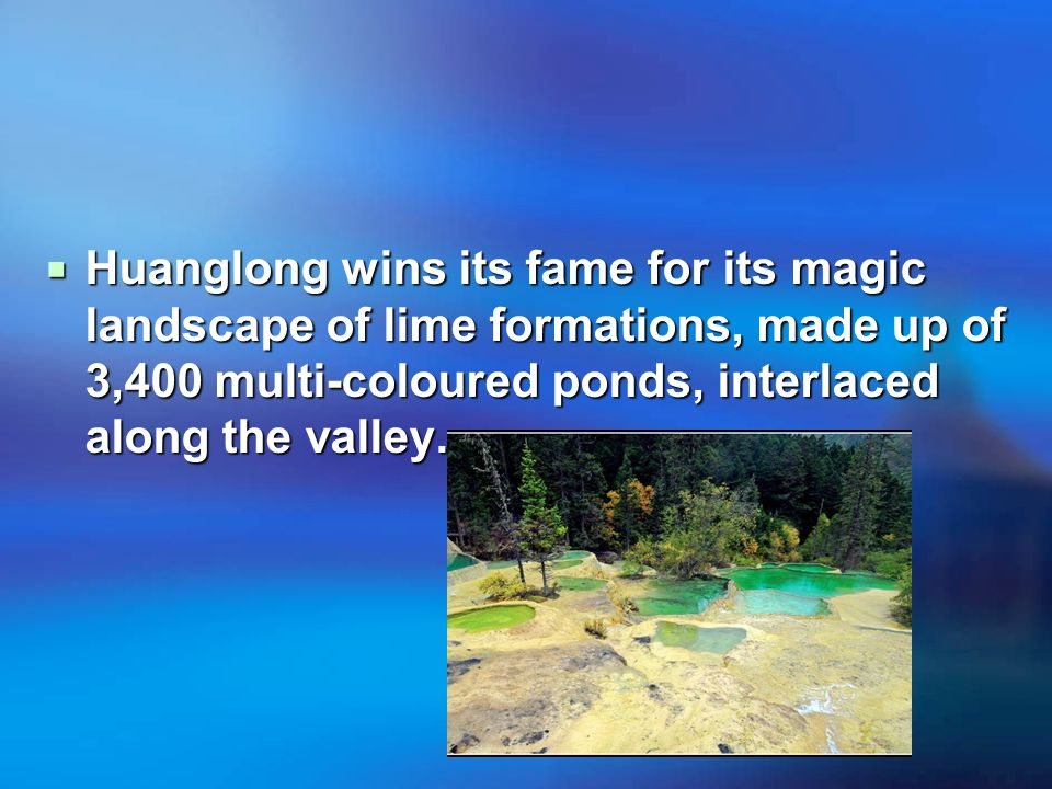  Huanglong wins its fame for its magic landscape of lime formations, made up of 3,400 multi-coloured ponds, interlaced along the valley.