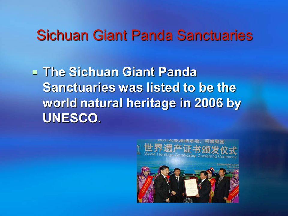 Sichuan Giant Panda Sanctuaries Sichuan Giant Panda Sanctuaries  The Sichuan Giant Panda Sanctuaries was listed to be the world natural heritage in 2006 by UNESCO.