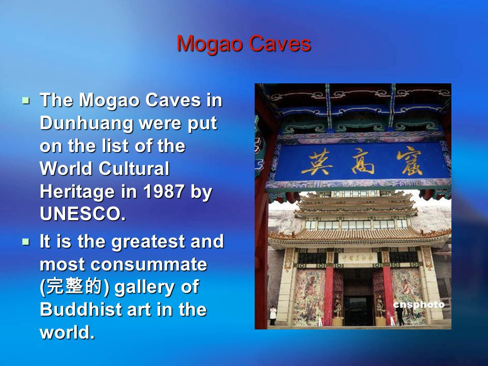Mogao Caves  The Mogao Caves in Dunhuang were put on the list of the World Cultural Heritage in 1987 by UNESCO.