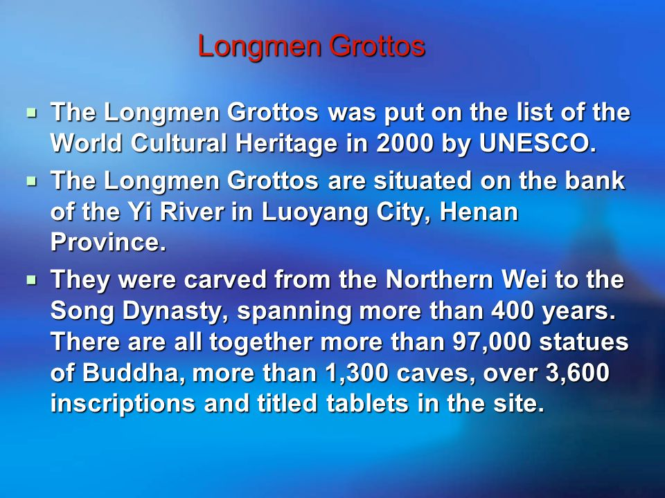 Longmen Grottos  The Longmen Grottos was put on the list of the World Cultural Heritage in 2000 by UNESCO.