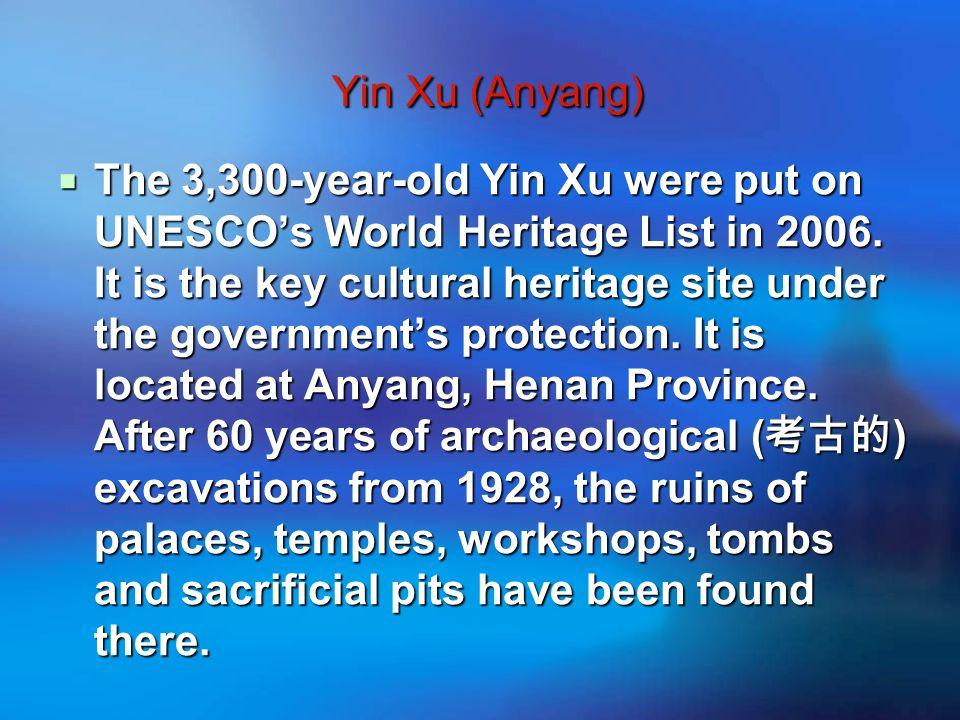 Yin Xu (Anyang) Yin Xu (Anyang)  The 3,300-year-old Yin Xu were put on UNESCO's World Heritage List in 2006.