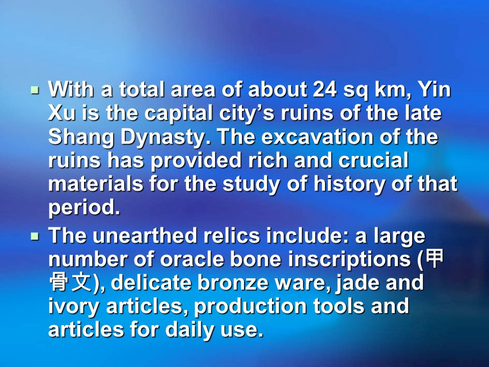  With a total area of about 24 sq km, Yin Xu is the capital city's ruins of the late Shang Dynasty.