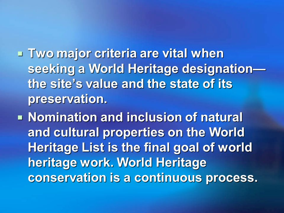  Two major criteria are vital when seeking a World Heritage designation— the site's value and the state of its preservation.