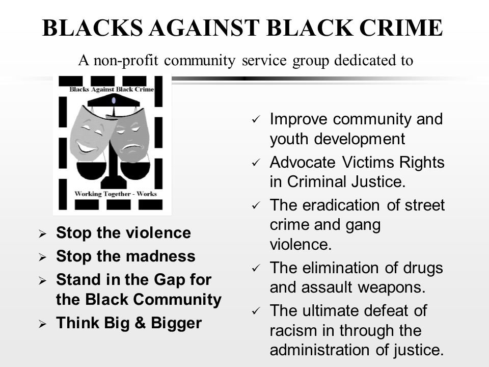 BLACKS AGAINST BLACK CRIME A non-profit community service group dedicated to  Stop the violence  Stop the madness  Stand in the Gap for the Black Community  Think Big & Bigger Improve community and youth development Advocate Victims Rights in Criminal Justice.
