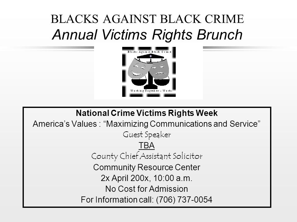 BLACKS AGAINST BLACK CRIME Annual Victims Rights Brunch National Crime Victims Rights Week America's Values : Maximizing Communications and Service Guest Speaker TBA County Chief Assistant Solicitor Community Resource Center 2x April 200x, 10:00 a.m.