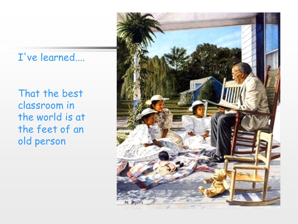 I ve learned.... That the best classroom in the world is at the feet of an old person