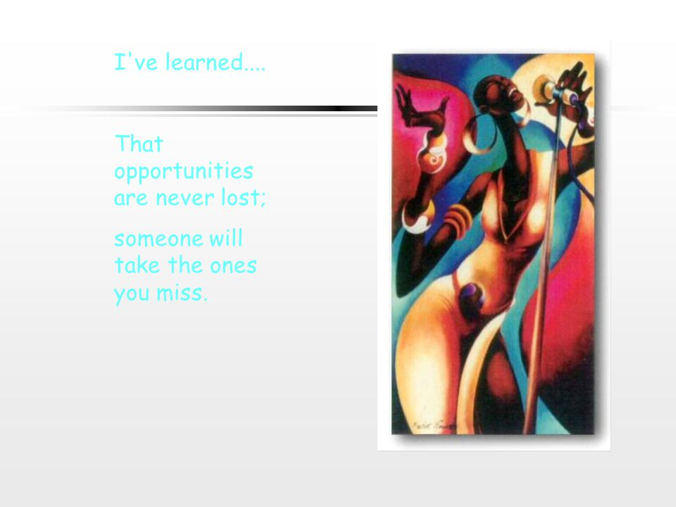 I ve learned.... That opportunities are never lost; someone will take the ones you miss.