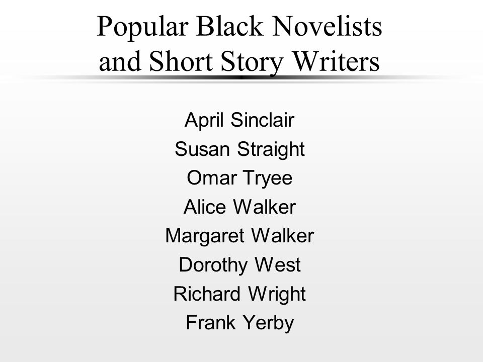 Popular Black Novelists and Short Story Writers April Sinclair Susan Straight Omar Tryee Alice Walker Margaret Walker Dorothy West Richard Wright Frank Yerby
