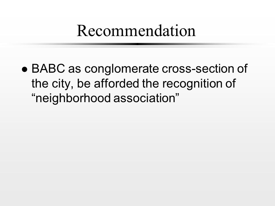 Recommendation l BABC as conglomerate cross-section of the city, be afforded the recognition of neighborhood association