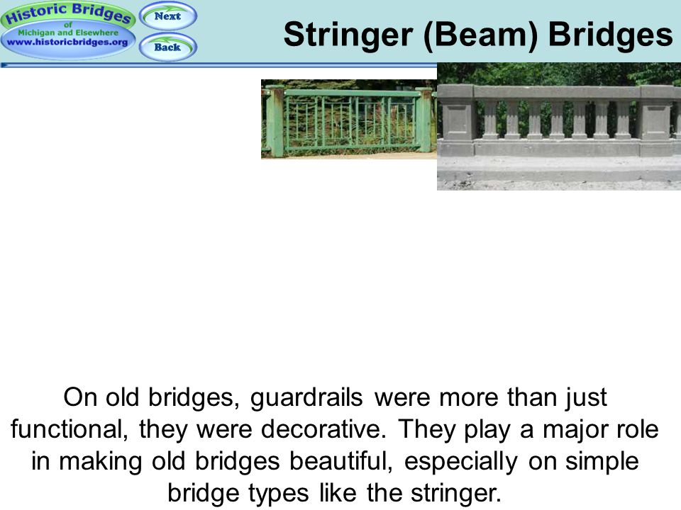 Stringer (Beam) Bridges On old bridges, guardrails were more than just functional, they were decorative. They play a major role in making old bridges