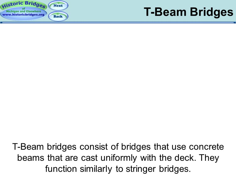 T-Beam Bridges T-Beam bridges consist of bridges that use concrete beams that are cast uniformly with the deck. They function similarly to stringer br