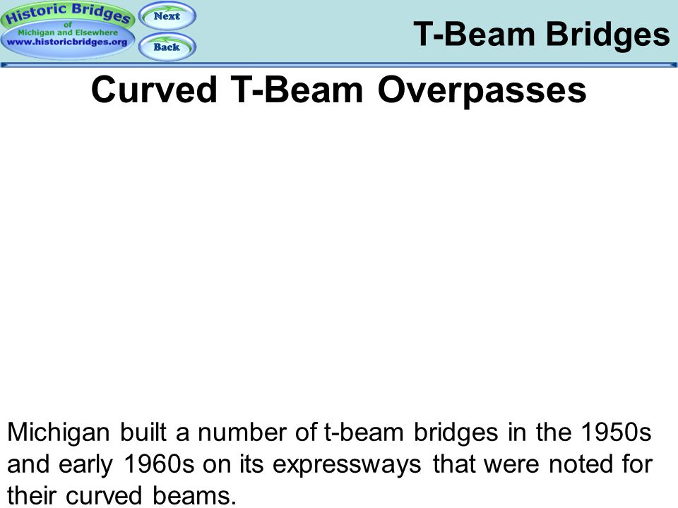 T-Beam Bridges Curved T-Beam Overpasses T-Beam Bridges – Curved Michigan built a number of t-beam bridges in the 1950s and early 1960s on its expressw