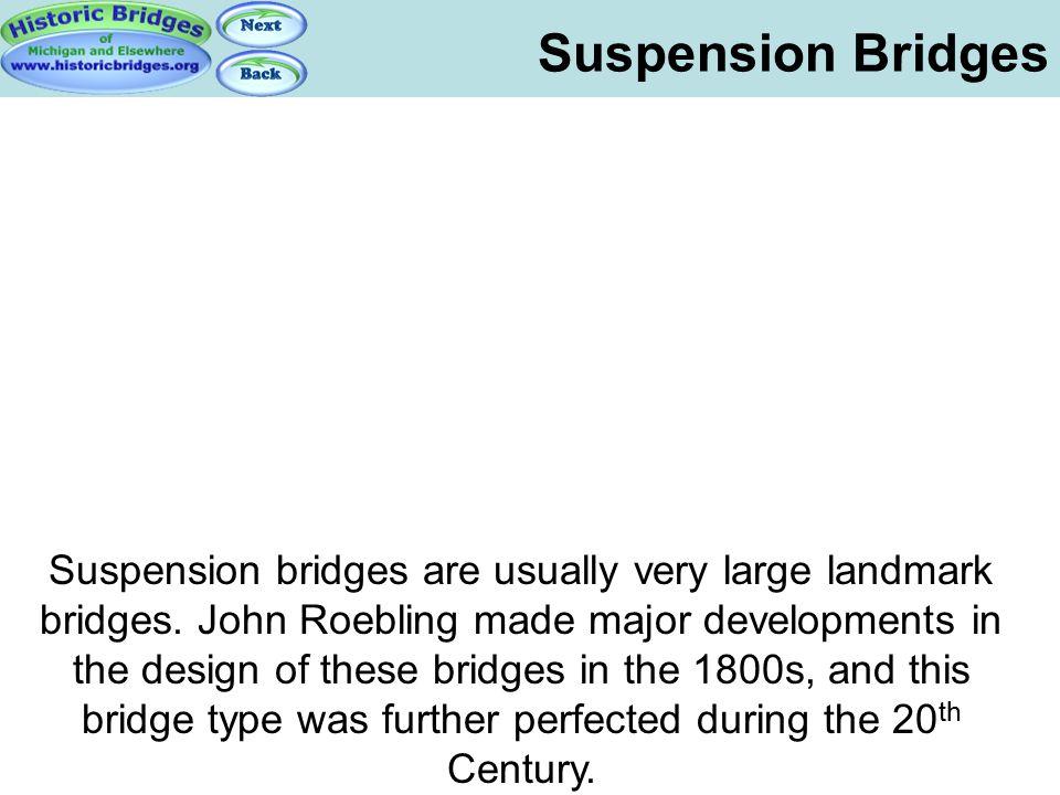 Suspension Bridges Suspension bridges are usually very large landmark bridges. John Roebling made major developments in the design of these bridges in