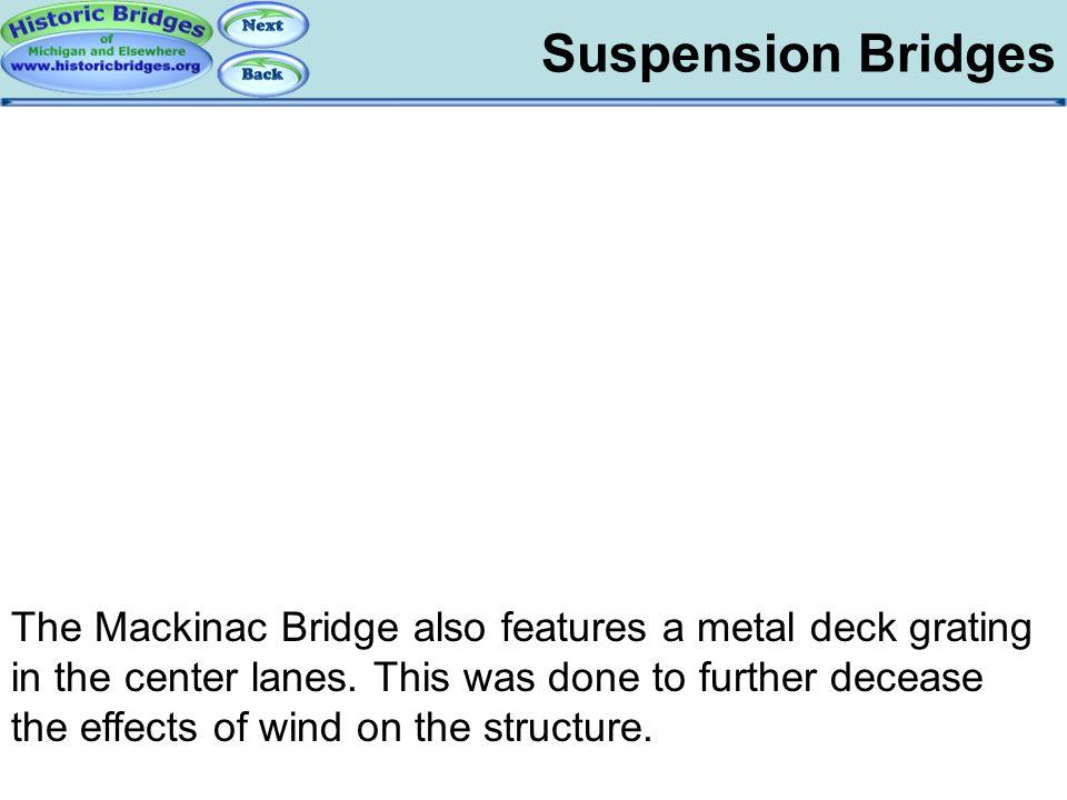 Suspension Bridges Suspension Bridges – Metal Grate The Mackinac Bridge also features a metal deck grating in the center lanes. This was done to furth
