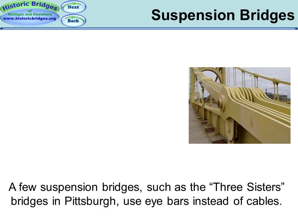 "Suspension Bridges Suspension Bridges - Eyebar A few suspension bridges, such as the ""Three Sisters"" bridges in Pittsburgh, use eye bars instead of ca"