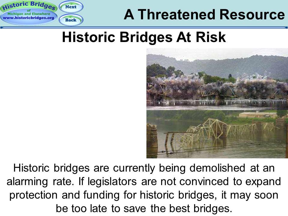 A Threatened Resource Risk – Demolition Historic Bridges At Risk Historic bridges are currently being demolished at an alarming rate. If legislators a
