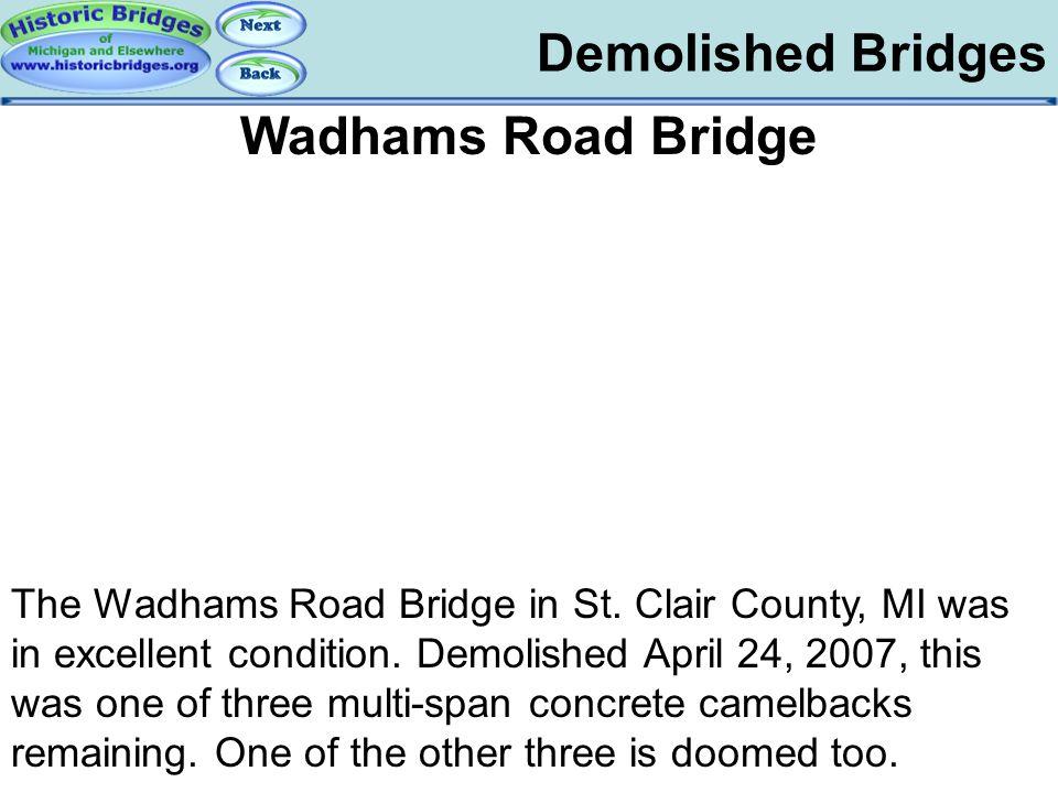 Demolished Bridges Demolished – Wadhams Road Wadhams Road Bridge The Wadhams Road Bridge in St. Clair County, MI was in excellent condition. Demolishe