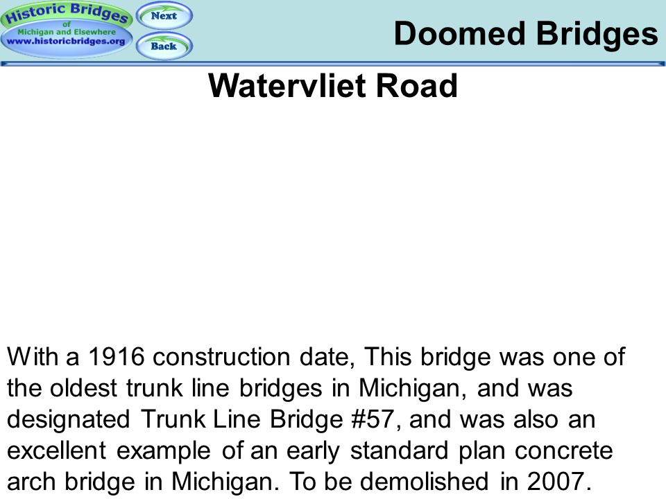 Doomed Bridges Doomed – Watervliet Road Watervliet Road With a 1916 construction date, This bridge was one of the oldest trunk line bridges in Michiga