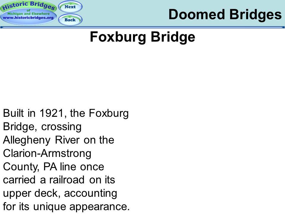 Doomed Bridges Doomed – Foxburg Foxburg Bridge Built in 1921, the Foxburg Bridge, crossing Allegheny River on the Clarion-Armstrong County, PA line on