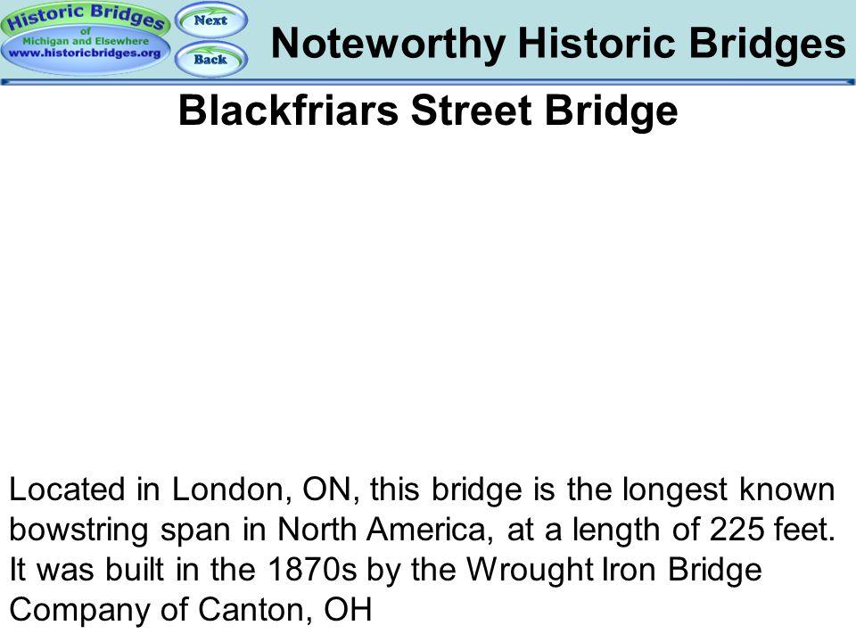 Noteworthy Historic Bridges Bridges - Blackfriars Blackfriars Street Bridge Located in London, ON, this bridge is the longest known bowstring span in
