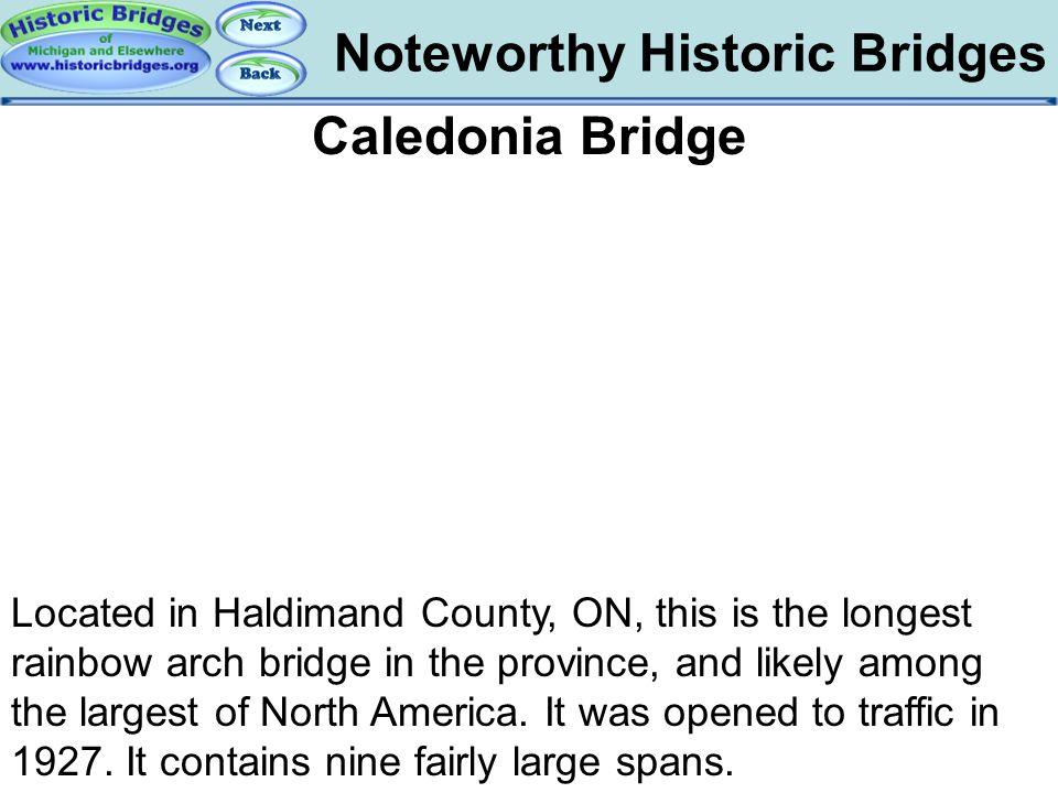 Noteworthy Historic Bridges Bridges - Caledonia Caledonia Bridge Located in Haldimand County, ON, this is the longest rainbow arch bridge in the provi