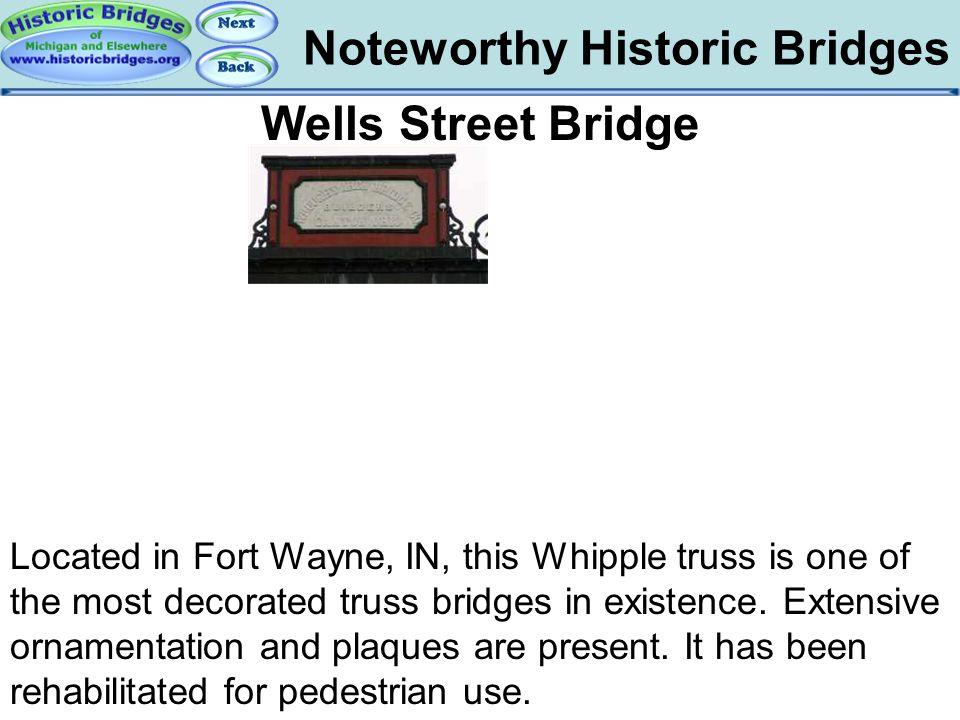 Noteworthy Historic Bridges Bridges – Wells Street Fort Wayne Wells Street Bridge Located in Fort Wayne, IN, this Whipple truss is one of the most dec