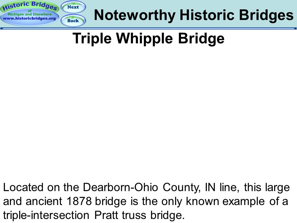 Noteworthy Historic Bridges Bridges – Triple Whipple Bridge Triple Whipple Bridge Located on the Dearborn-Ohio County, IN line, this large and ancient