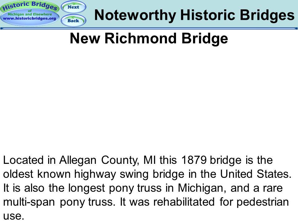 Noteworthy Historic Bridges Bridges – New Richmond Bridge New Richmond Bridge Located in Allegan County, MI this 1879 bridge is the oldest known highw