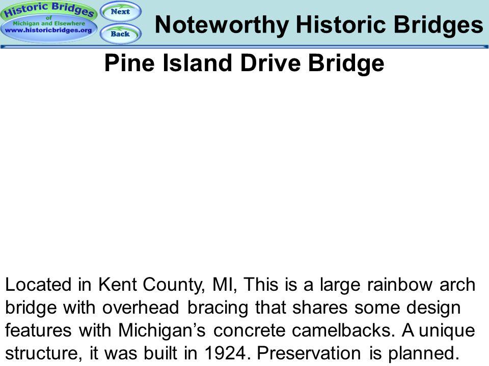 Noteworthy Historic Bridges Bridges – Pine Island Drive Pine Island Drive Bridge Located in Kent County, MI, This is a large rainbow arch bridge with