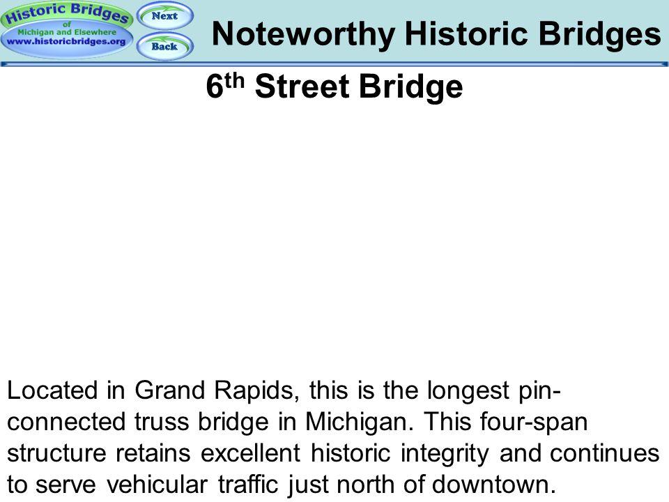 Noteworthy Historic Bridges Bridges – 6 th Street Bridge 6 th Street Bridge Located in Grand Rapids, this is the longest pin- connected truss bridge i