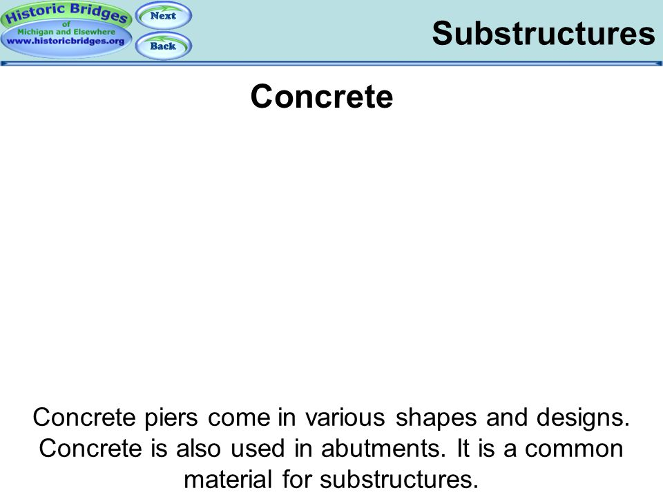 Substructures Substructures - Concrete Concrete piers come in various shapes and designs. Concrete is also used in abutments. It is a common material
