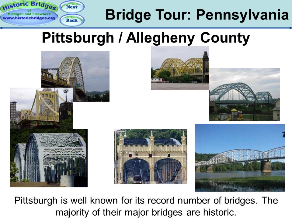 Bridge Tour: Pennsylvania Tour: PA: Pittsburgh Pittsburgh / Allegheny County Pittsburgh is well known for its record number of bridges. The majority o