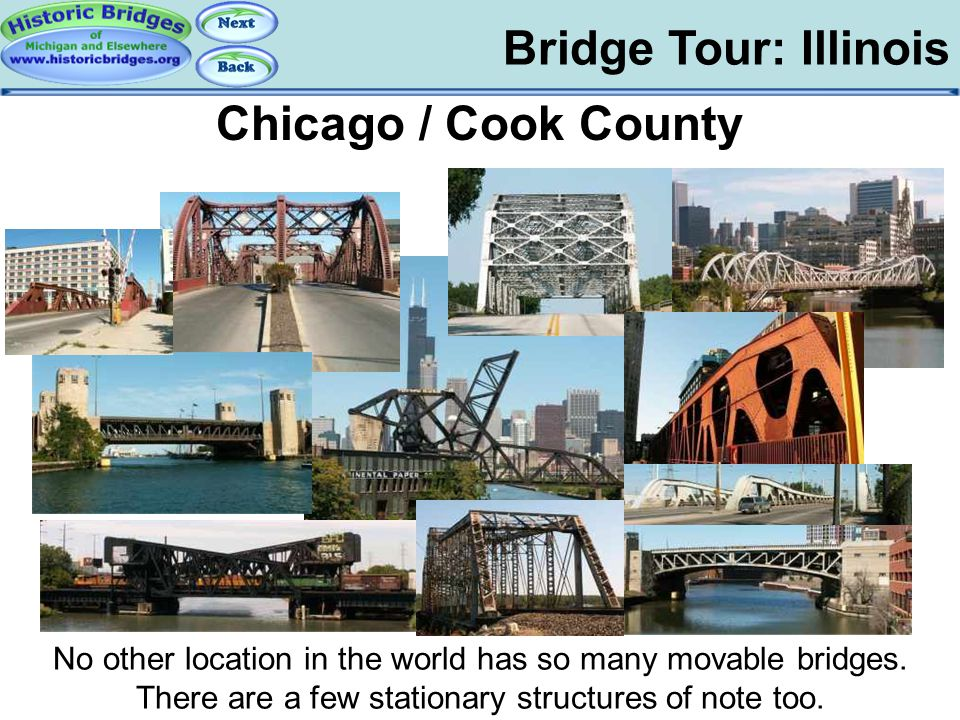 Bridge Tour: Illinois Tour: IL: Chicago Chicago / Cook County No other location in the world has so many movable bridges. There are a few stationary s