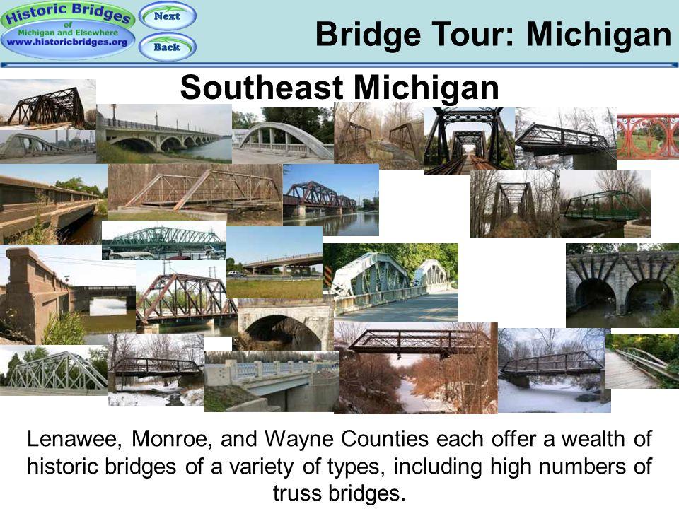 Bridge Tour: Michigan Tour: Southeast MI Southeast Michigan Lenawee, Monroe, and Wayne Counties each offer a wealth of historic bridges of a variety o