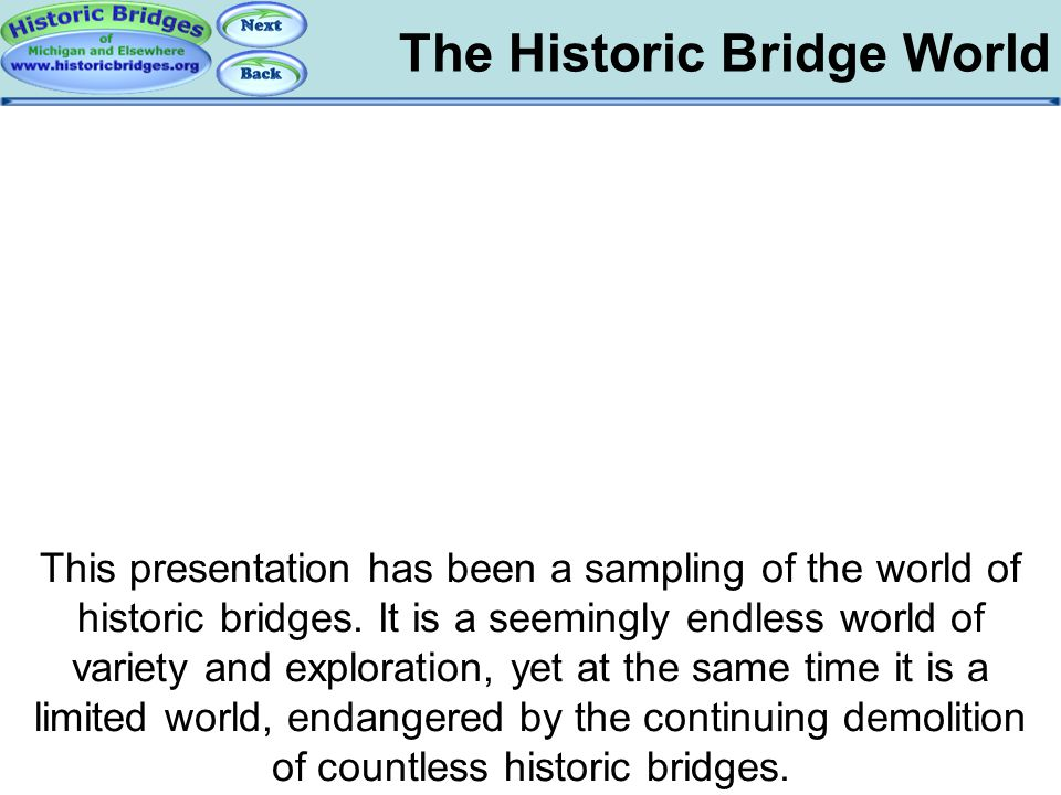 The Historic Bridge World Conclusions: A Sampling This presentation has been a sampling of the world of historic bridges. It is a seemingly endless wo