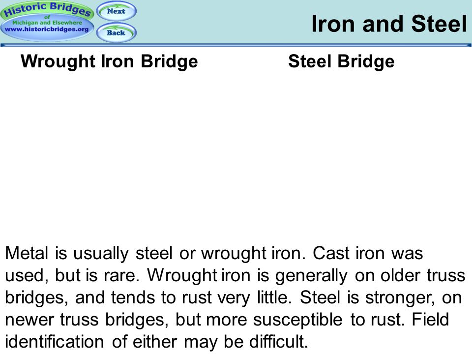 Iron and Steel Truss Basics – Iron and Steel Metal is usually steel or wrought iron. Cast iron was used, but is rare. Wrought iron is generally on old